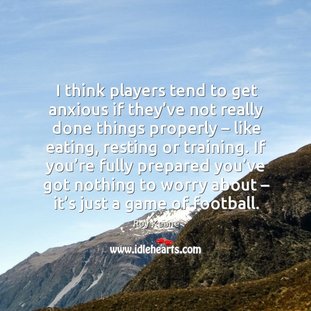 I think players tend to get anxious if they've not really done things properly – like eating Roy Keane Picture Quote
