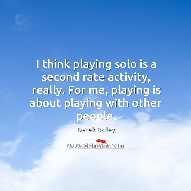 I think playing solo is a second rate activity, really. For me, playing is about playing with other people. Image