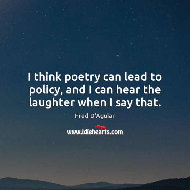 I think poetry can lead to policy, and I can hear the laughter when I say that. Image