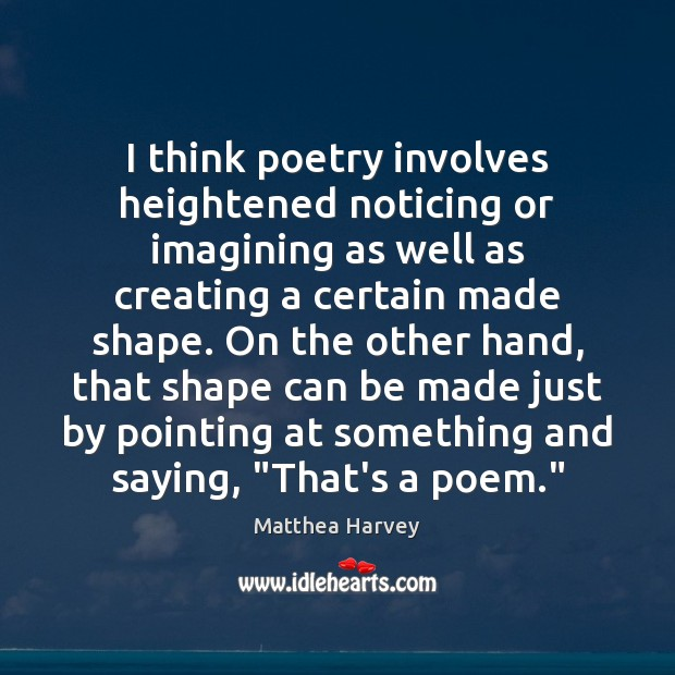 I think poetry involves heightened noticing or imagining as well as creating Image