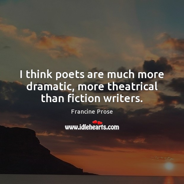 I think poets are much more dramatic, more theatrical than fiction writers. Image