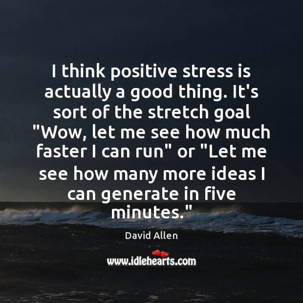 I think positive stress is actually a good thing. It's sort of David Allen Picture Quote