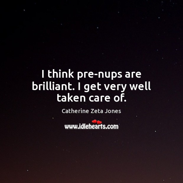 I think pre-nups are brilliant. I get very well taken care of. Image