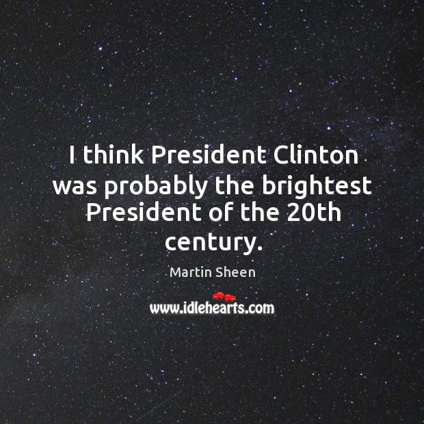 I think president clinton was probably the brightest president of the 20th century. Martin Sheen Picture Quote