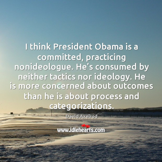 I think president obama is a committed, practicing nonideologue. He's consumed by neither tactics nor ideology. Image