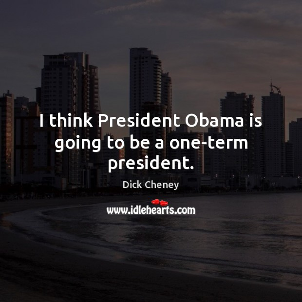 I think President Obama is going to be a one-term president. Dick Cheney Picture Quote