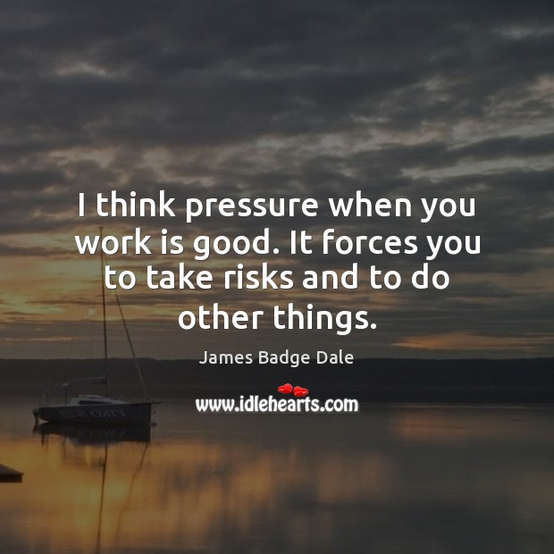 I think pressure when you work is good. It forces you to Image