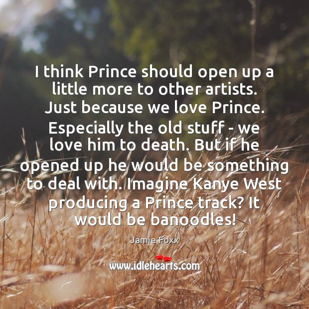 I think Prince should open up a little more to other artists. Jamie Foxx Picture Quote