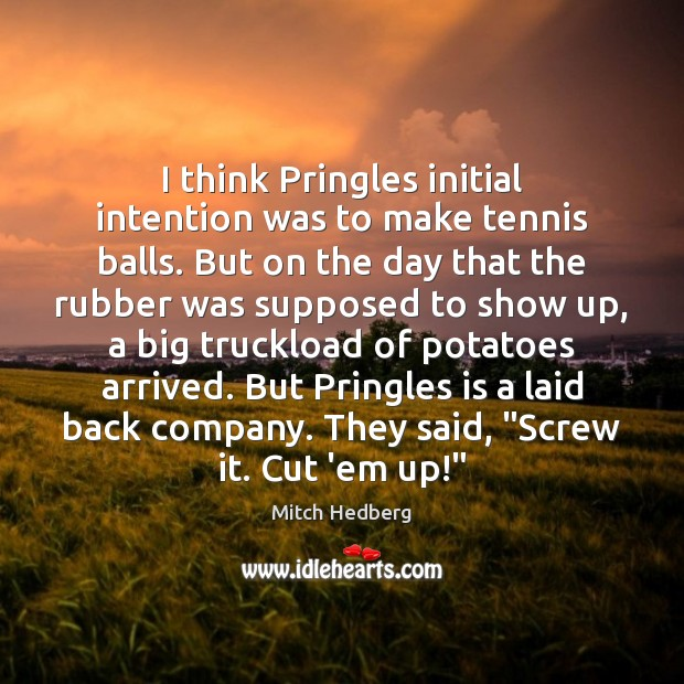 Image, I think Pringles initial intention was to make tennis balls. But on