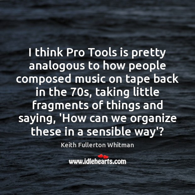 I think Pro Tools is pretty analogous to how people composed music Keith Fullerton Whitman Picture Quote