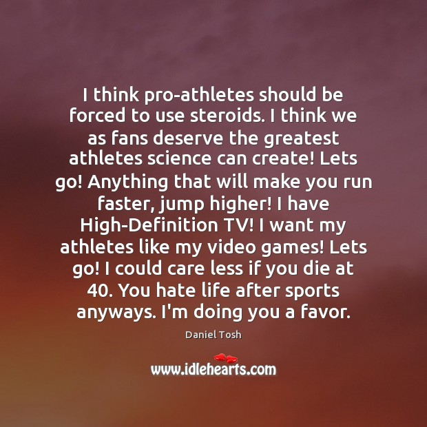 I think pro-athletes should be forced to use steroids. I think we Daniel Tosh Picture Quote