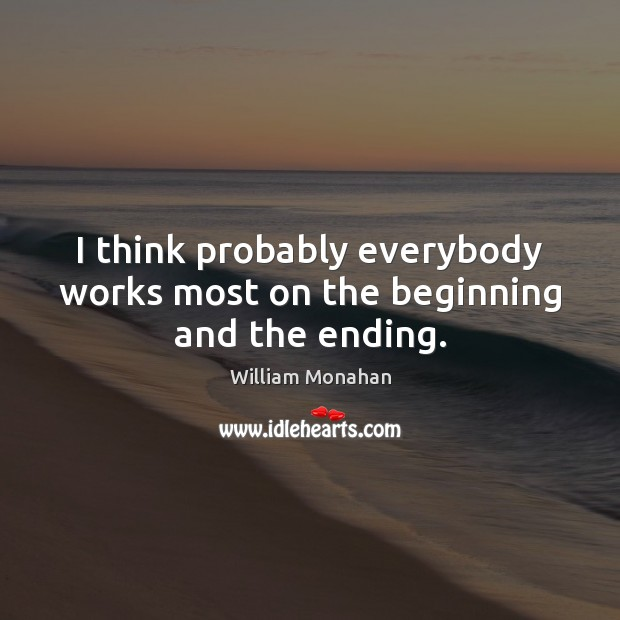 I think probably everybody works most on the beginning and the ending. William Monahan Picture Quote