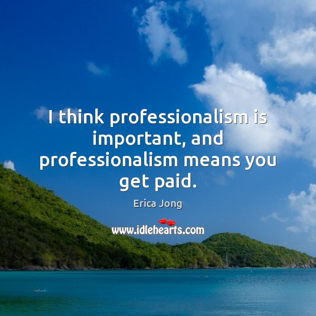 I think professionalism is important, and professionalism means you get paid. Erica Jong Picture Quote