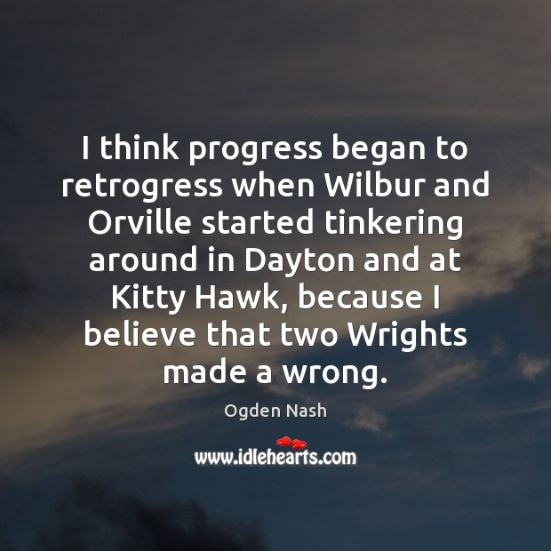 I think progress began to retrogress when Wilbur and Orville started tinkering Progress Quotes Image