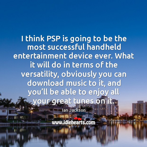 I think psp is going to be the most successful handheld entertainment device ever. Ian Jackson Picture Quote