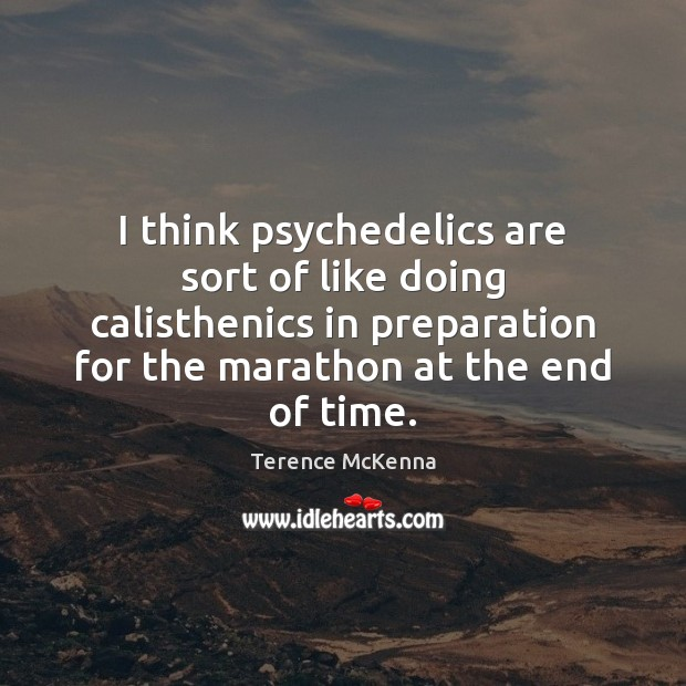 I think psychedelics are sort of like doing calisthenics in preparation for Terence McKenna Picture Quote