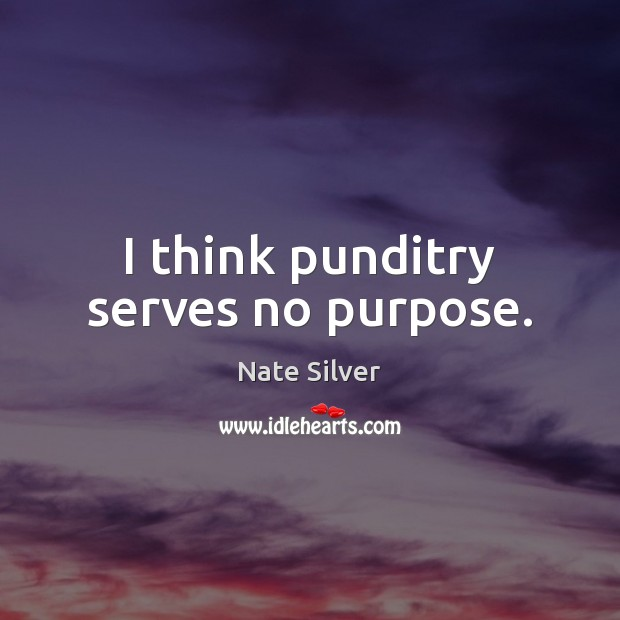 I think punditry serves no purpose. Nate Silver Picture Quote