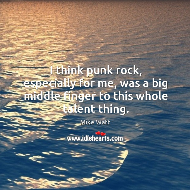 I think punk rock, especially for me, was a big middle finger to this whole talent thing. Image