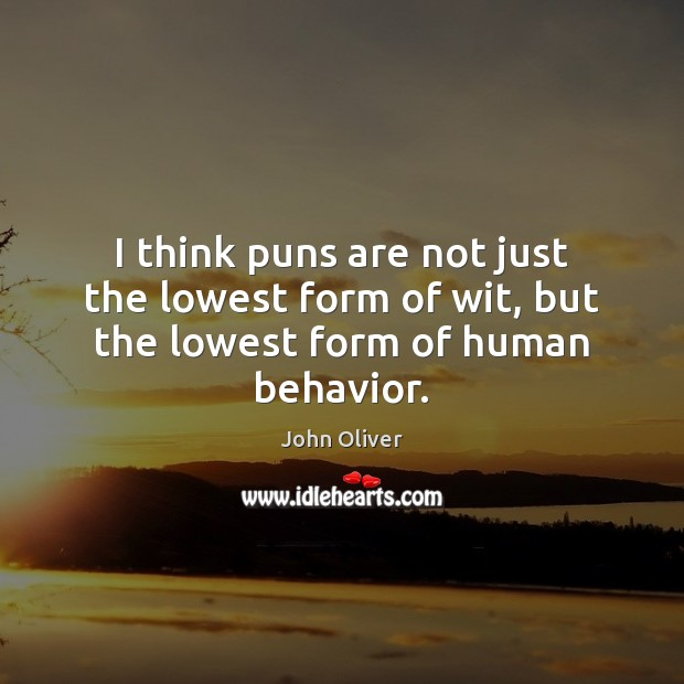 I think puns are not just the lowest form of wit, but the lowest form of human behavior. John Oliver Picture Quote