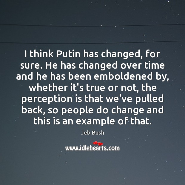 I think Putin has changed, for sure. He has changed over time Perception Quotes Image