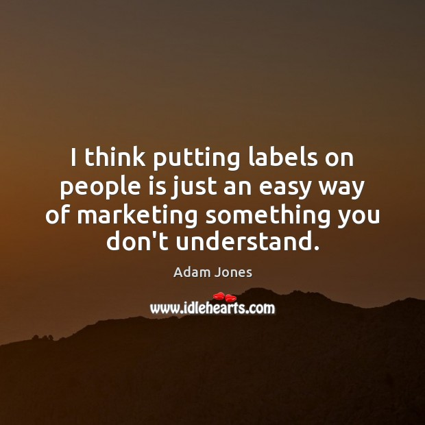 Image, I think putting labels on people is just an easy way of