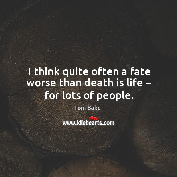 I think quite often a fate worse than death is life – for lots of people. Tom Baker Picture Quote