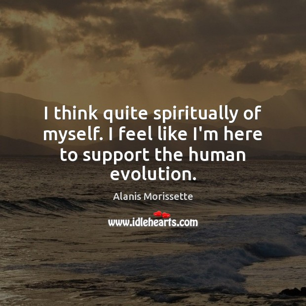 I think quite spiritually of myself. I feel like I'm here to support the human evolution. Image