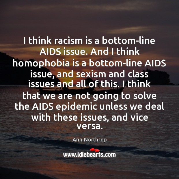 Image, I think racism is a bottom-line AIDS issue. And I think homophobia
