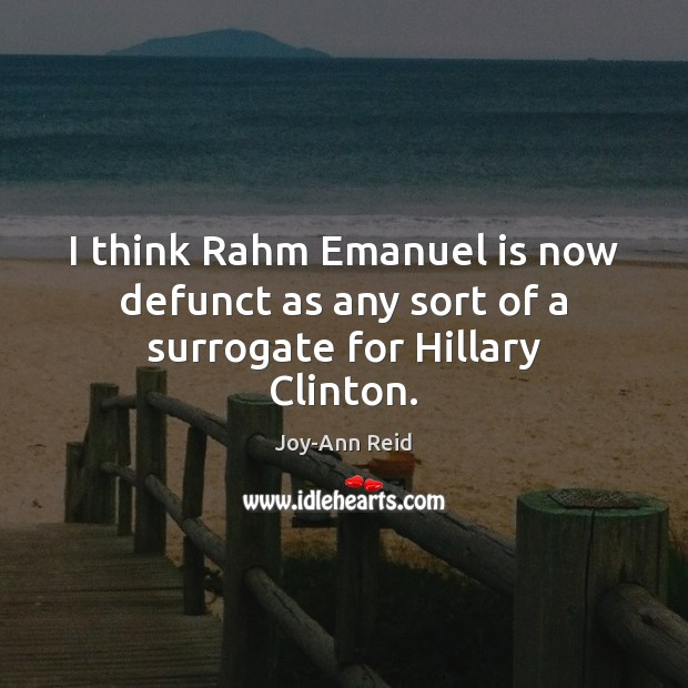 I think Rahm Emanuel is now defunct as any sort of a surrogate for Hillary Clinton. Image