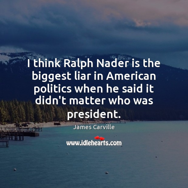 I think Ralph Nader is the biggest liar in American politics when James Carville Picture Quote