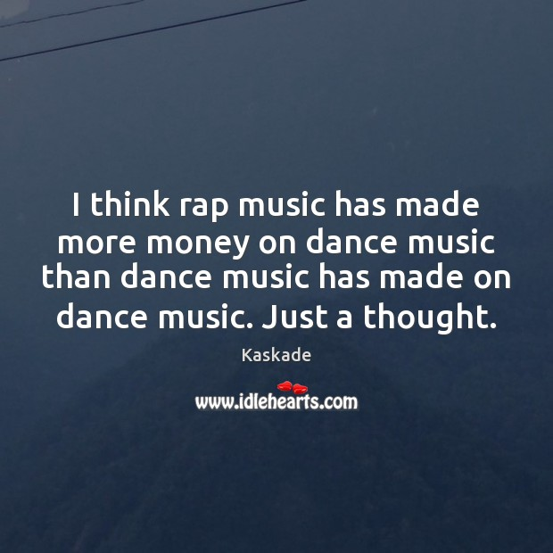 I think rap music has made more money on dance music than Kaskade Picture Quote