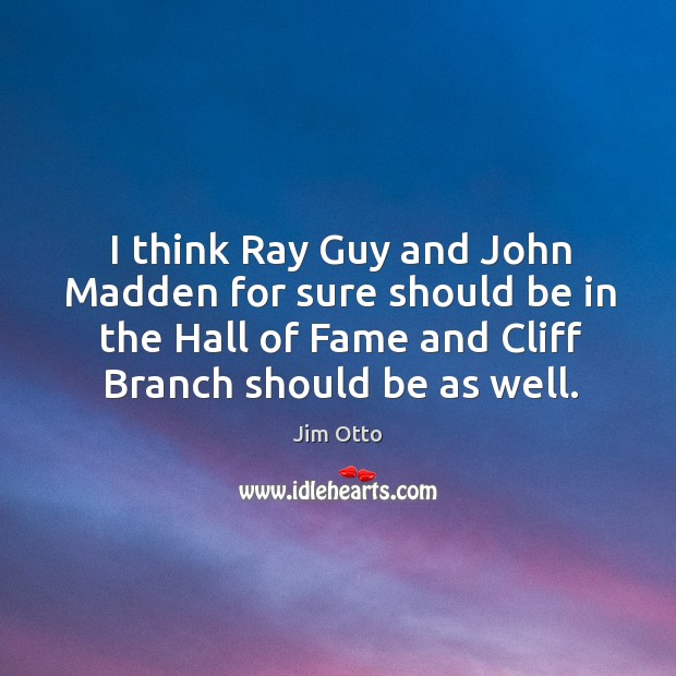 I think ray guy and john madden for sure should be in the hall of fame and cliff branch should be as well. Jim Otto Picture Quote