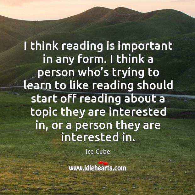 I think reading is important in any form. I think a person who's trying to learn to like Image