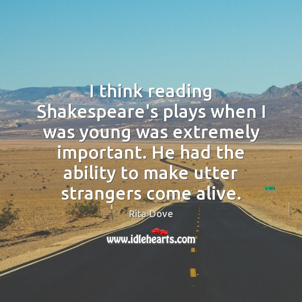 I think reading Shakespeare's plays when I was young was extremely important. Rita Dove Picture Quote