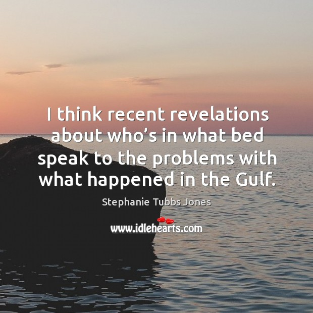 I think recent revelations about who's in what bed speak to the problems with what happened in the gulf. Stephanie Tubbs Jones Picture Quote