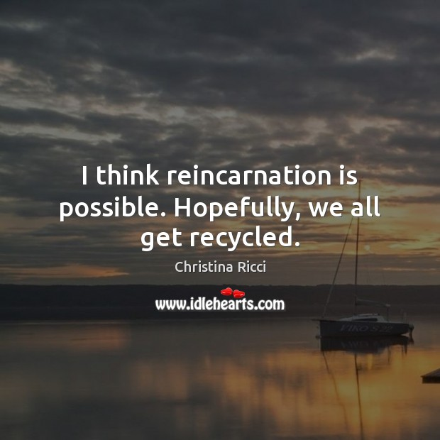 I think reincarnation is possible. Hopefully, we all get recycled. Christina Ricci Picture Quote