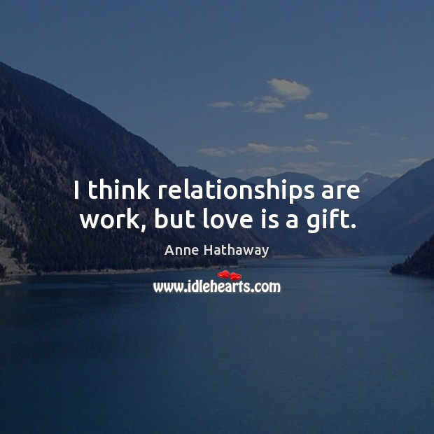 I think relationships are work, but love is a gift. Anne Hathaway Picture Quote
