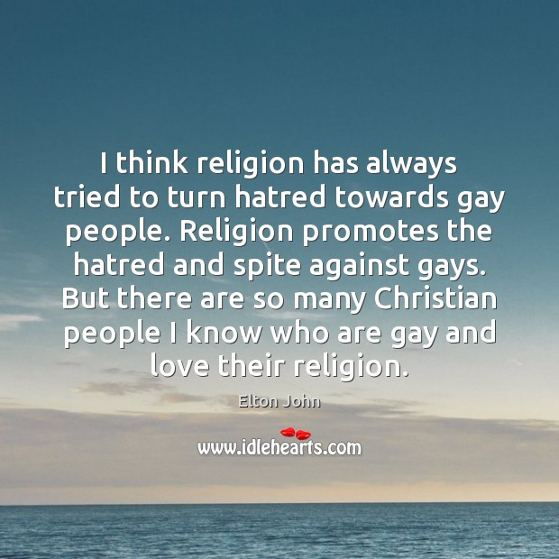 I think religion has always tried to turn hatred towards gay people. Elton John Picture Quote