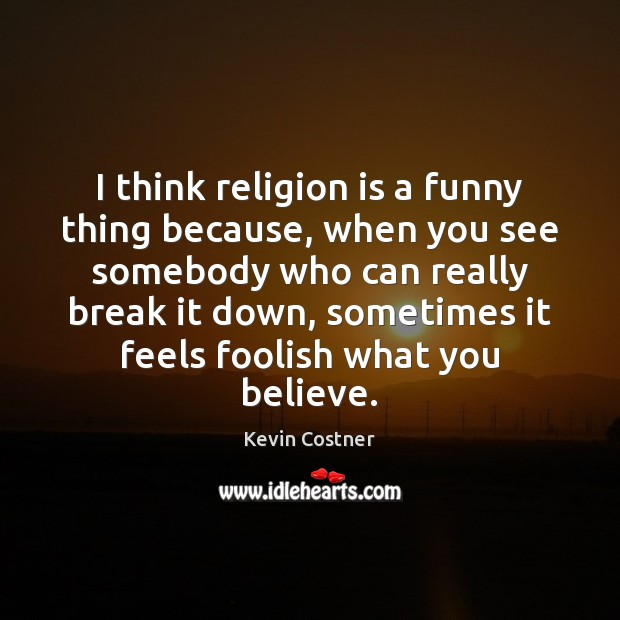 I think religion is a funny thing because, when you see somebody Kevin Costner Picture Quote