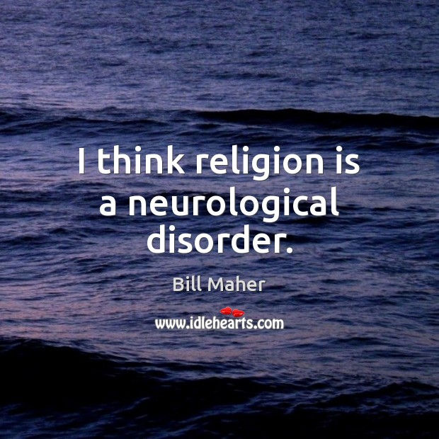 I think religion is a neurological disorder. Bill Maher Picture Quote
