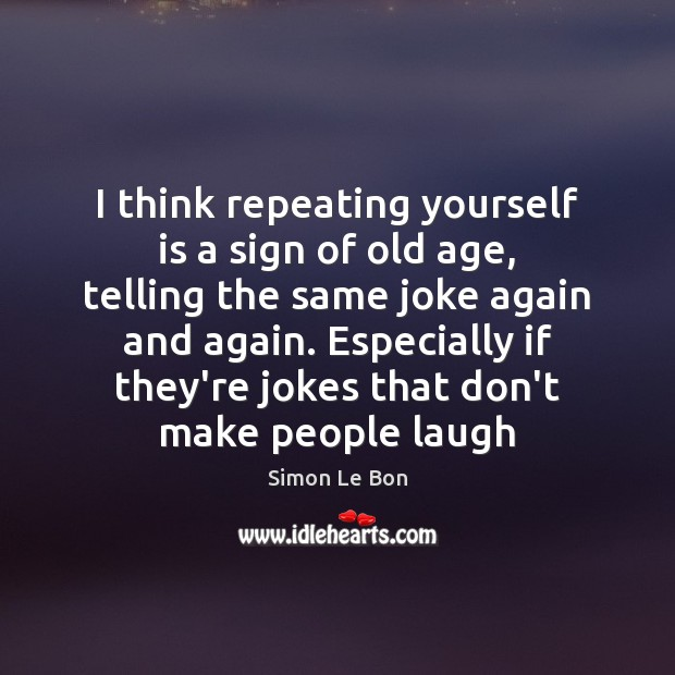 Image, I think repeating yourself is a sign of old age, telling the