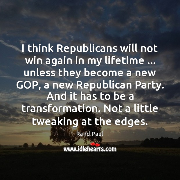 I think Republicans will not win again in my lifetime … unless they Rand Paul Picture Quote