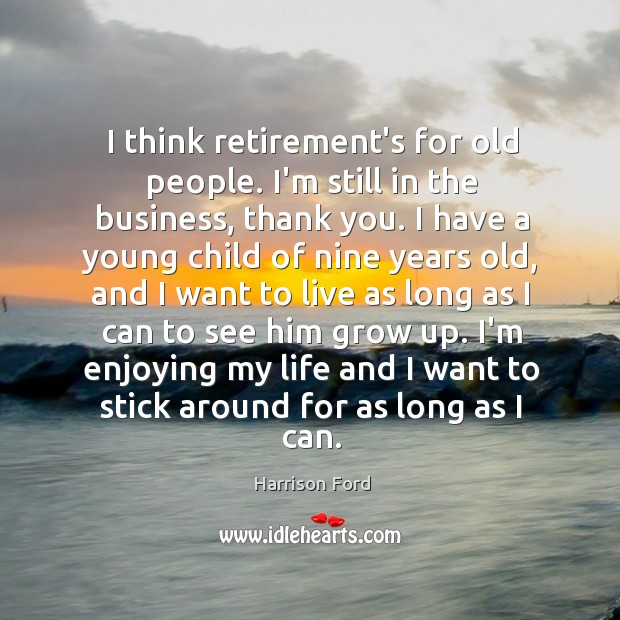 Image, I think retirement's for old people. I'm still in the business, thank