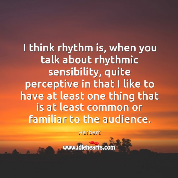 Image, I think rhythm is, when you talk about rhythmic sensibility, quite perceptive