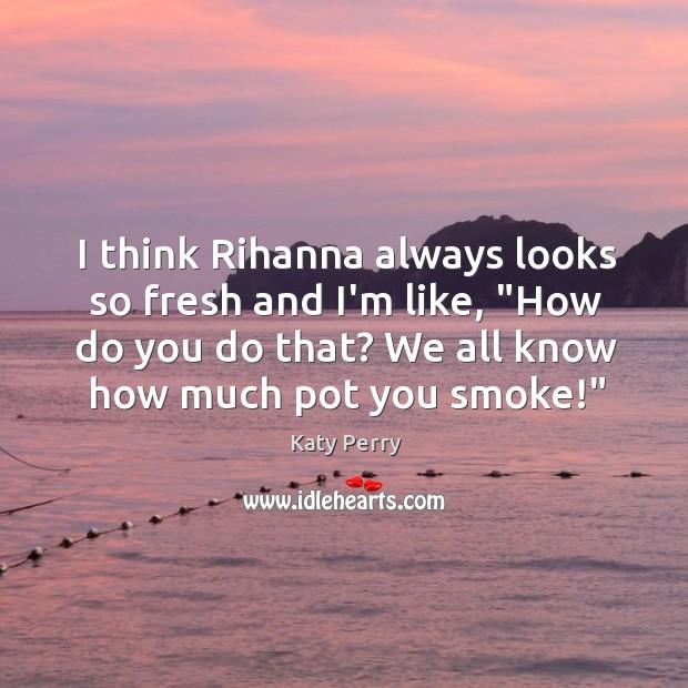 "I think Rihanna always looks so fresh and I'm like, ""How do Image"