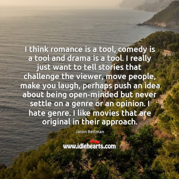 I think romance is a tool, comedy is a tool and drama Jason Reitman Picture Quote
