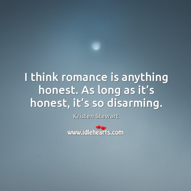 I think romance is anything honest. As long as it's honest, it's so disarming. Image