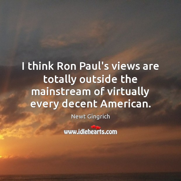 I think Ron Paul's views are totally outside the mainstream of virtually Image