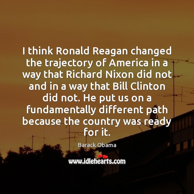 Image, I think Ronald Reagan changed the trajectory of America in a way