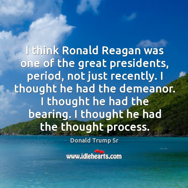 I think ronald reagan was one of the great presidents, period, not just recently. Image